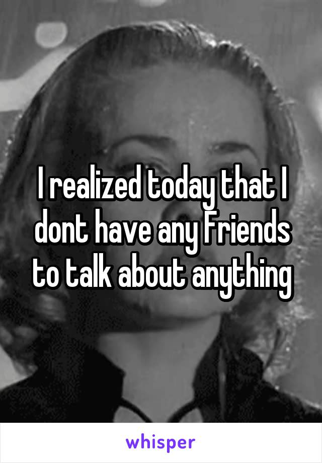 I realized today that I dont have any Friends to talk about anything