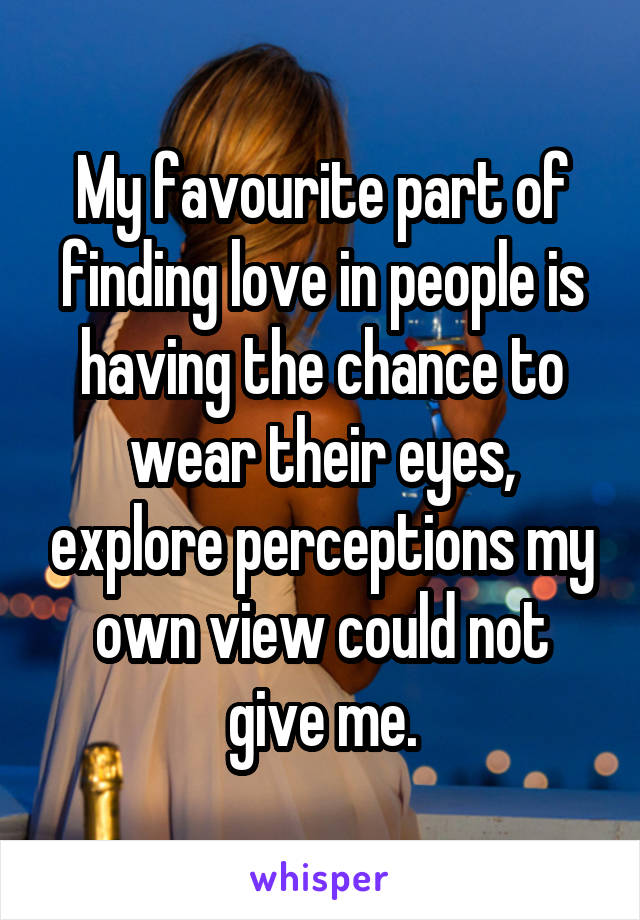 My favourite part of finding love in people is having the chance to wear their eyes, explore perceptions my own view could not give me.