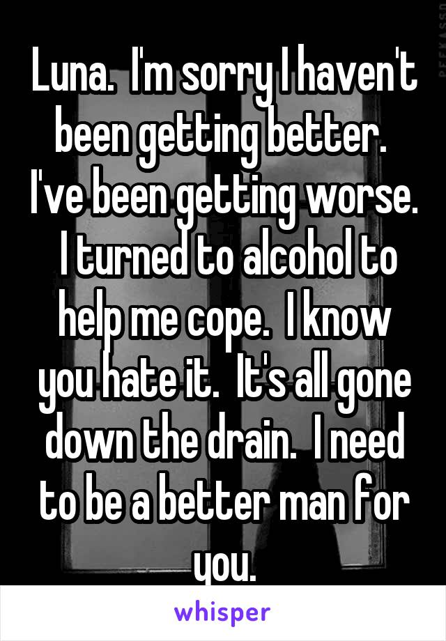 Luna.  I'm sorry I haven't been getting better.  I've been getting worse.  I turned to alcohol to help me cope.  I know you hate it.  It's all gone down the drain.  I need to be a better man for you.