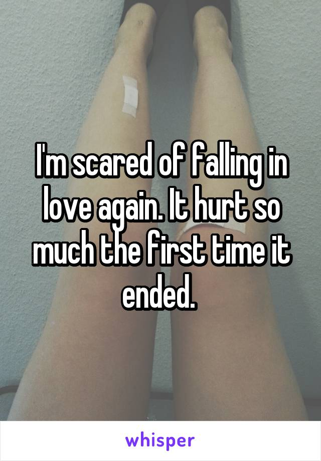 I'm scared of falling in love again. It hurt so much the first time it ended.