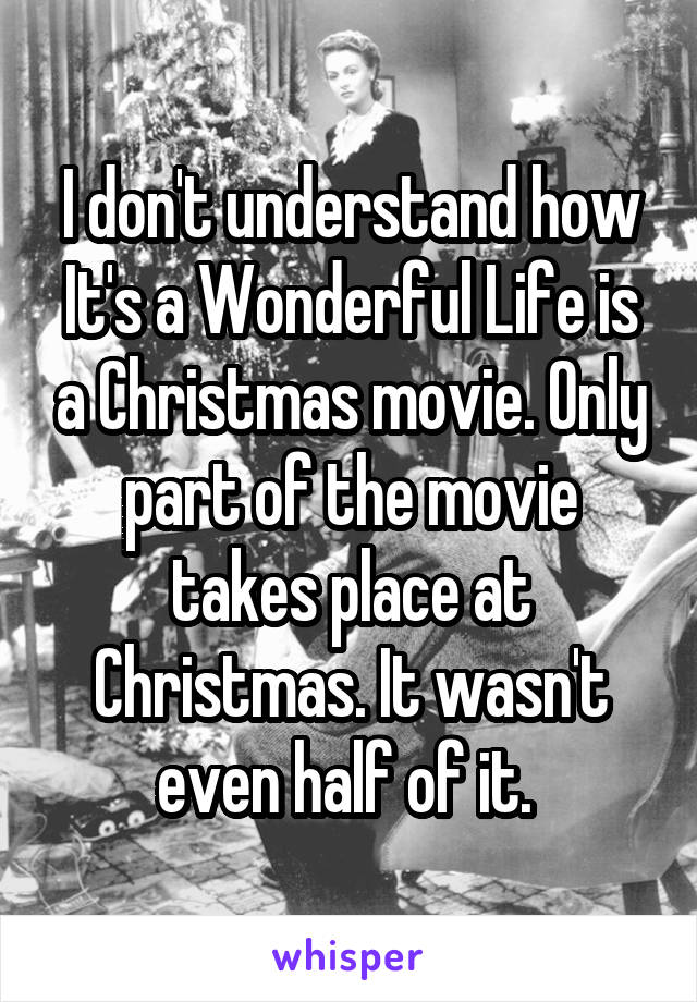 I don't understand how It's a Wonderful Life is a Christmas movie. Only part of the movie takes place at Christmas. It wasn't even half of it.