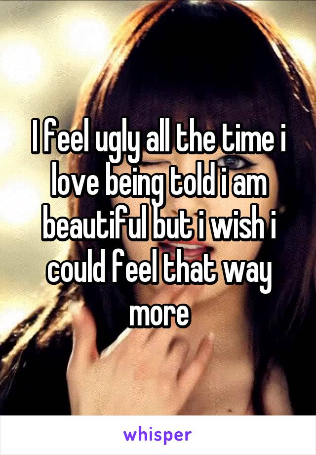 I feel ugly all the time i love being told i am beautiful but i wish i could feel that way more