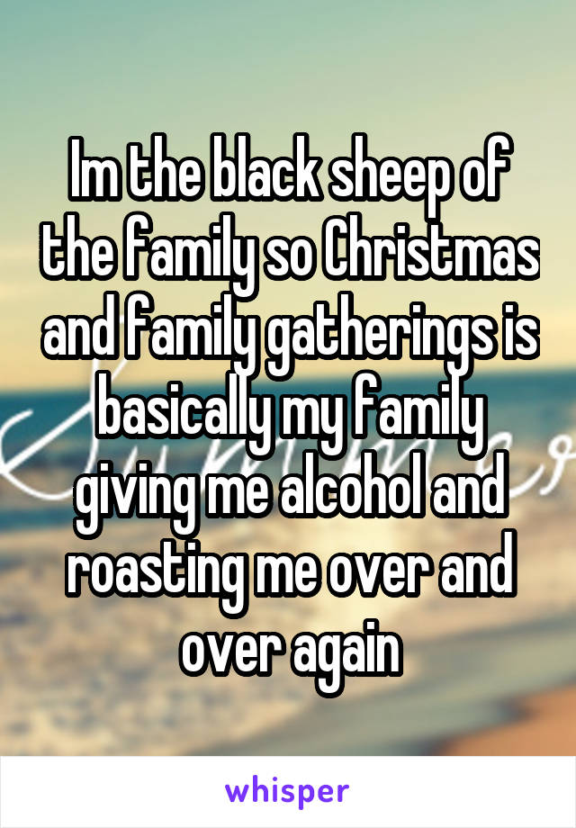 Im the black sheep of the family so Christmas and family gatherings is basically my family giving me alcohol and roasting me over and over again
