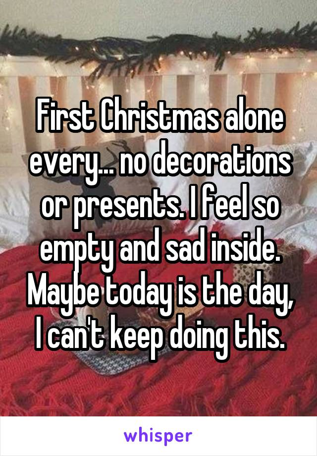 First Christmas alone every... no decorations or presents. I feel so empty and sad inside. Maybe today is the day, I can't keep doing this.