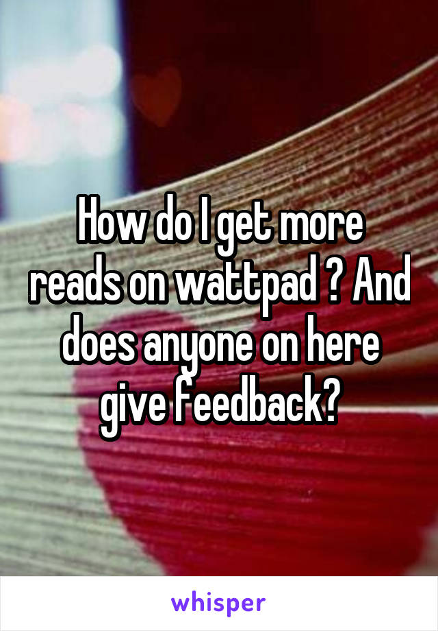 How do I get more reads on wattpad ? And does anyone on here give feedback?