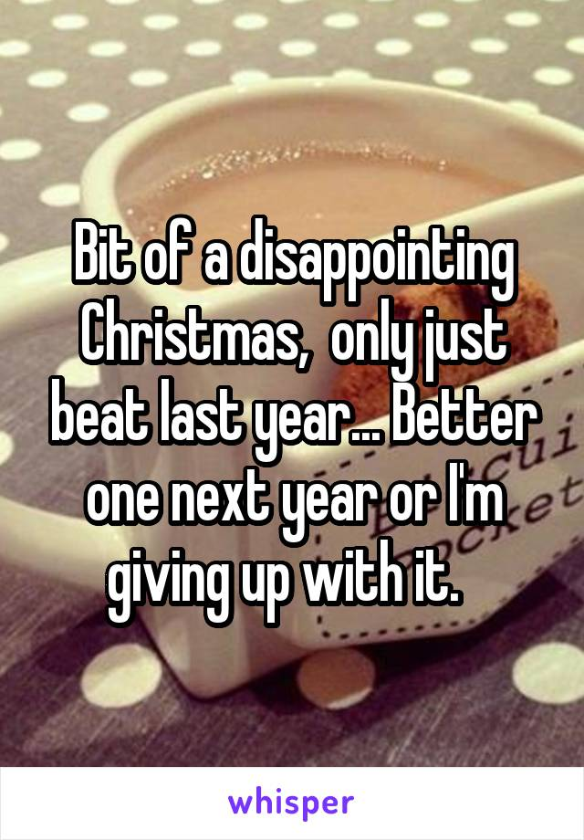Bit of a disappointing Christmas,  only just beat last year... Better one next year or I'm giving up with it.