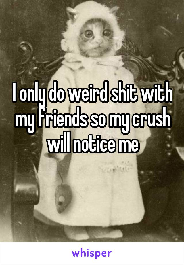 I only do weird shit with my friends so my crush will notice me
