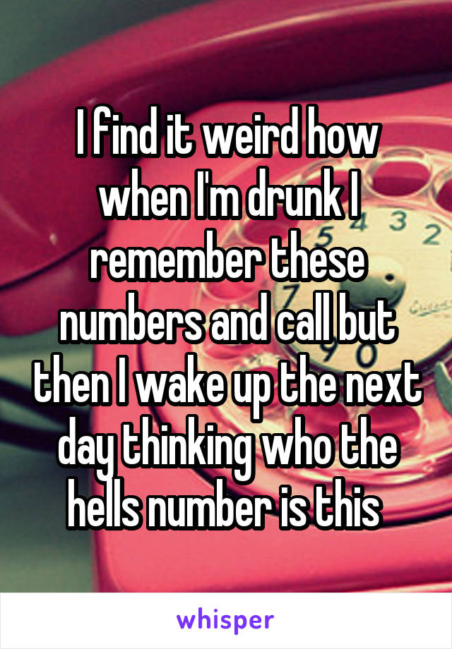 I find it weird how when I'm drunk I remember these numbers and call but then I wake up the next day thinking who the hells number is this