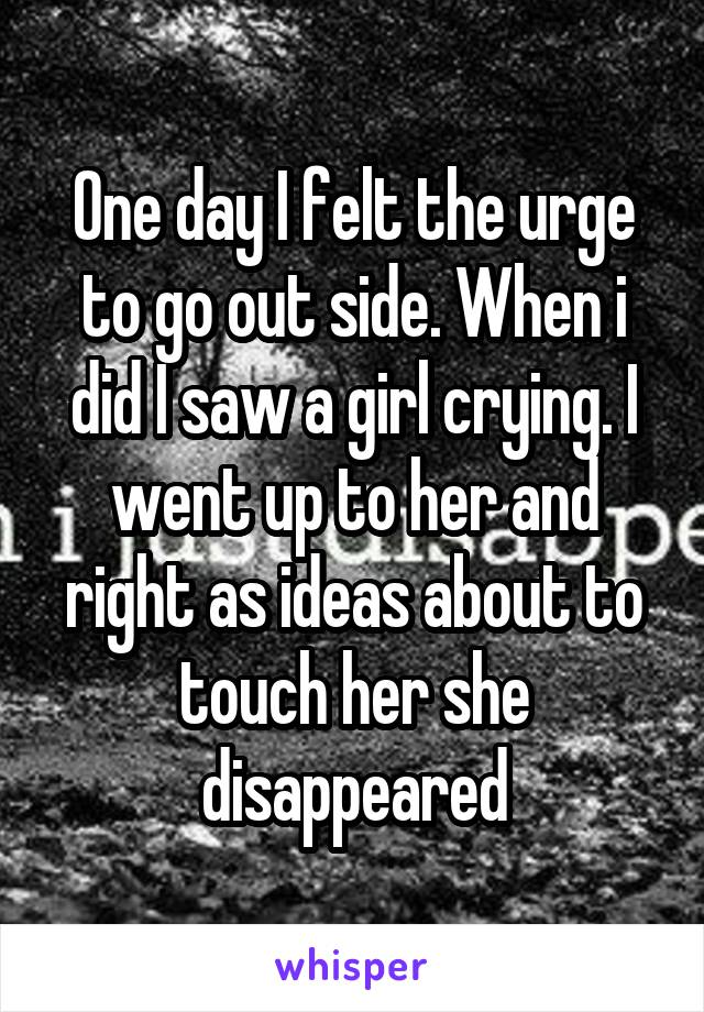 One day I felt the urge to go out side. When i did I saw a girl crying. I went up to her and right as ideas about to touch her she disappeared
