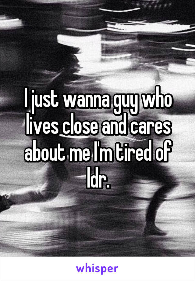 I just wanna guy who lives close and cares about me I'm tired of ldr.