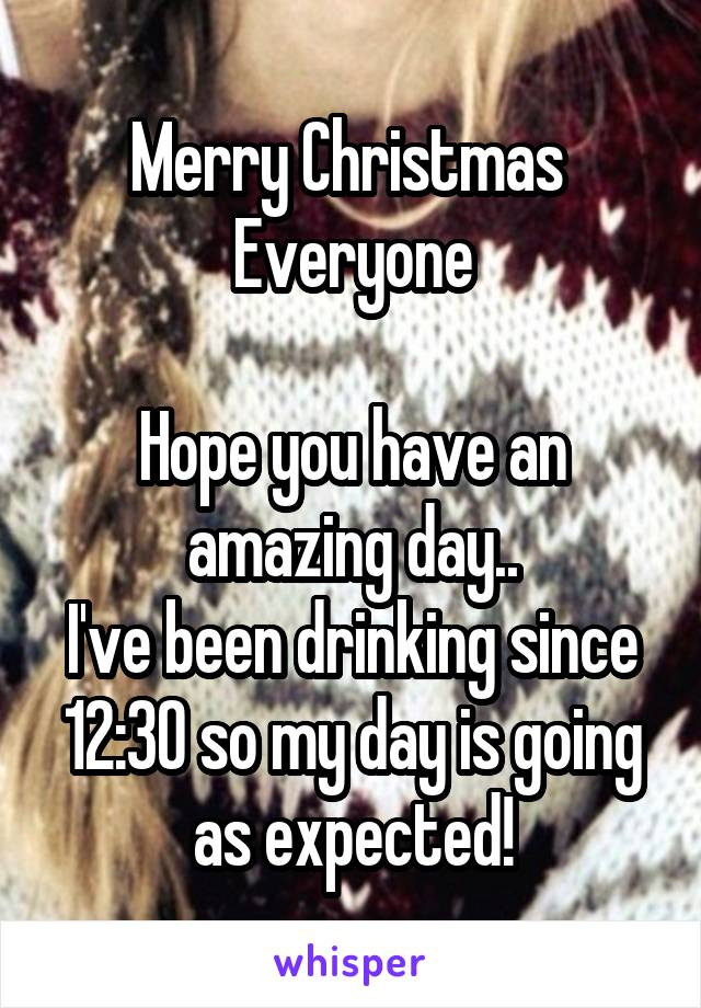 Merry Christmas  Everyone  Hope you have an amazing day.. I've been drinking since 12:30 so my day is going as expected!