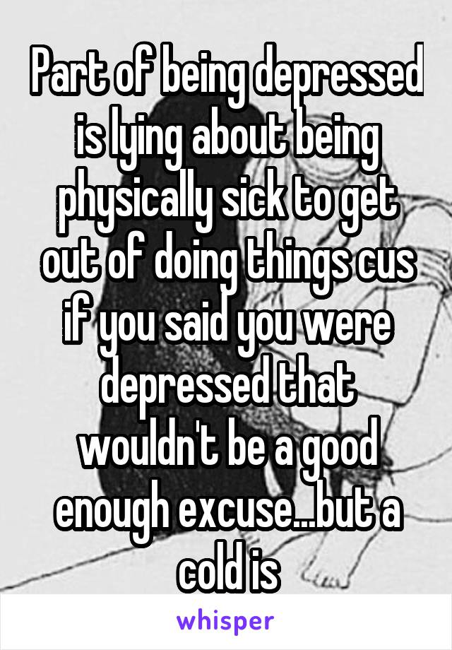 Part of being depressed is lying about being physically sick to get out of doing things cus if you said you were depressed that wouldn't be a good enough excuse...but a cold is