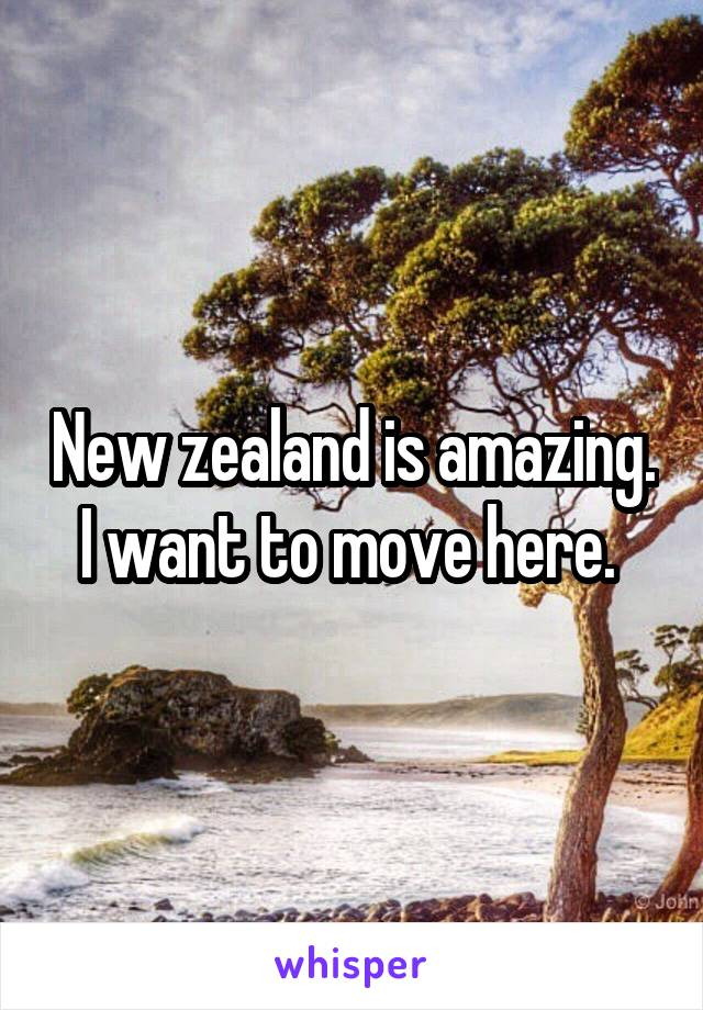 New zealand is amazing. I want to move here.