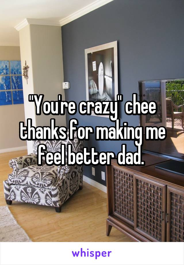 """You're crazy"" chee thanks for making me feel better dad."