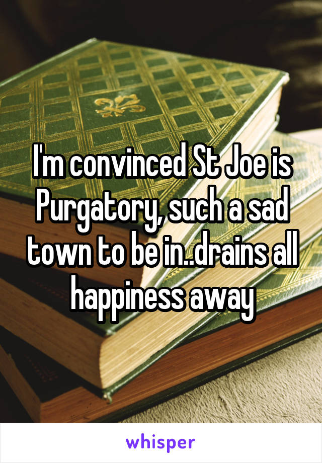 I'm convinced St Joe is Purgatory, such a sad town to be in..drains all happiness away
