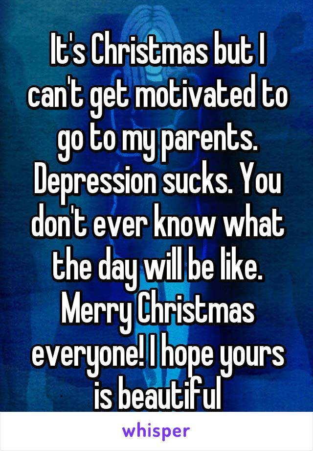 It's Christmas but I can't get motivated to go to my parents. Depression sucks. You don't ever know what the day will be like. Merry Christmas everyone! I hope yours is beautiful