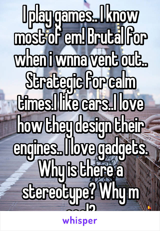 I play games.. I know most of em! Brutal for when i wnna vent out.. Strategic for calm times.I like cars..I love how they design their engines.. I love gadgets. Why is there a stereotype? Why m cool?