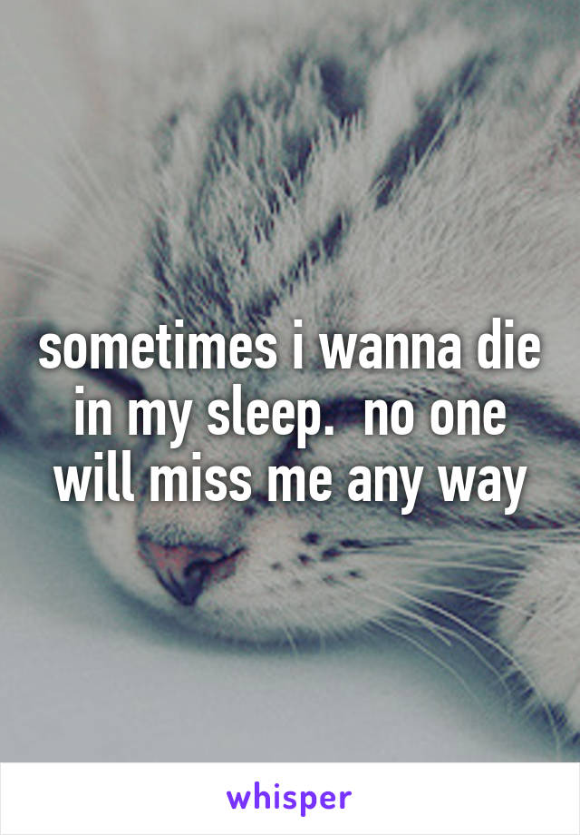 sometimes i wanna die in my sleep.  no one will miss me any way
