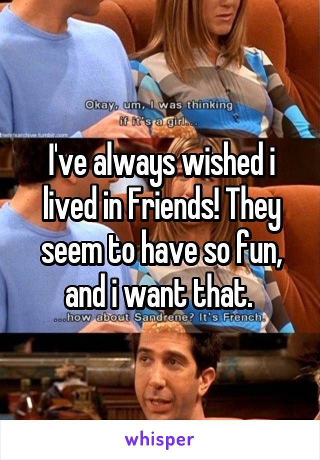 I've always wished i lived in Friends! They seem to have so fun, and i want that.