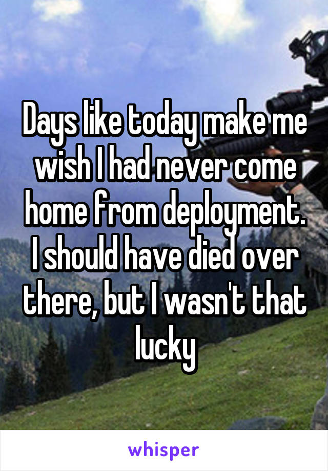 Days like today make me wish I had never come home from deployment. I should have died over there, but I wasn't that lucky