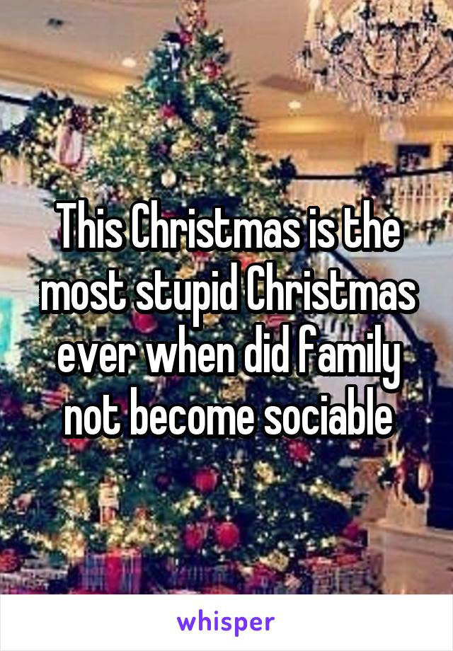 This Christmas is the most stupid Christmas ever when did family not become sociable