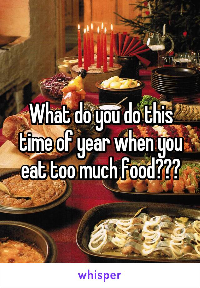 What do you do this time of year when you eat too much food???