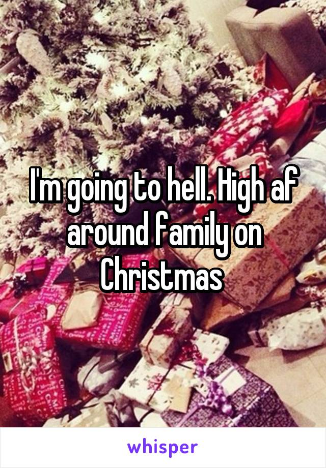 I'm going to hell. High af around family on Christmas