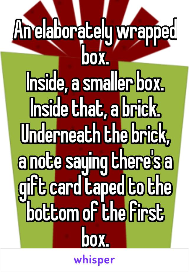 An elaborately wrapped box. Inside, a smaller box. Inside that, a brick. Underneath the brick, a note saying there's a gift card taped to the bottom of the first box.
