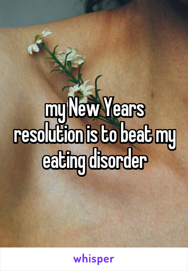 my New Years resolution is to beat my eating disorder