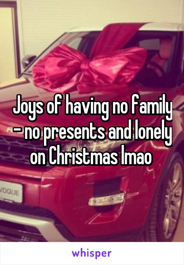 Joys of having no family - no presents and lonely on Christmas lmao