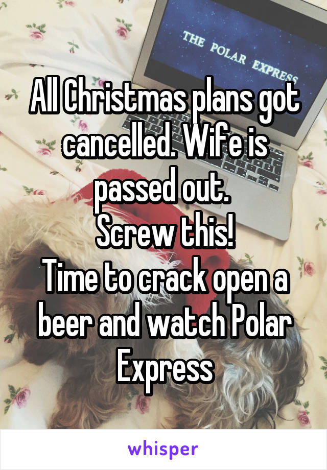All Christmas plans got cancelled. Wife is passed out.  Screw this! Time to crack open a beer and watch Polar Express