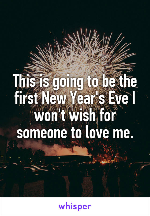 This is going to be the first New Year's Eve I won't wish for someone to love me.