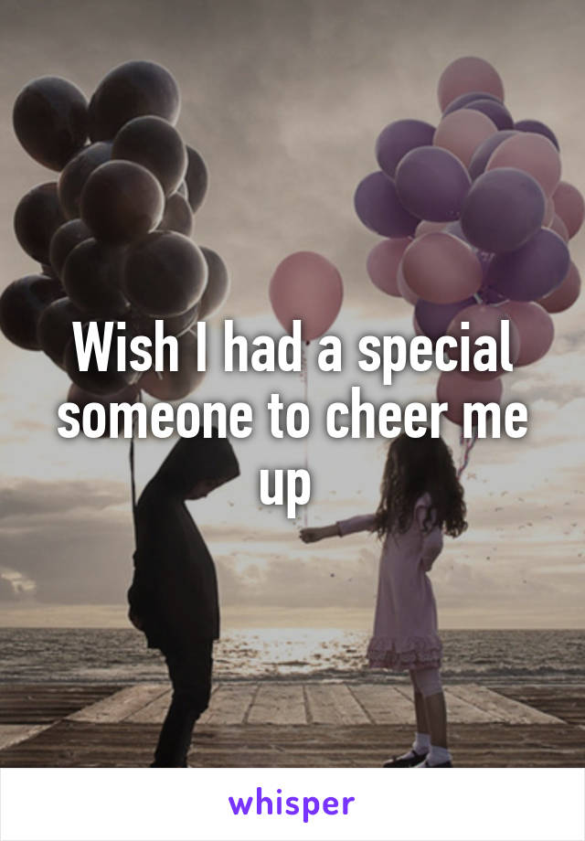 Wish I had a special someone to cheer me up