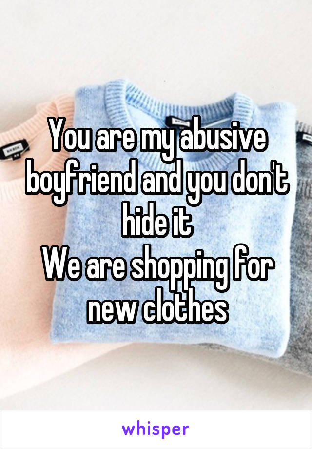 You are my abusive boyfriend and you don't hide it We are shopping for new clothes