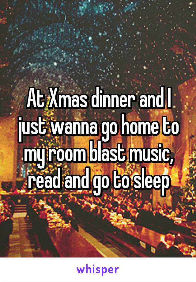 At Xmas dinner and I just wanna go home to my room blast music, read and go to sleep