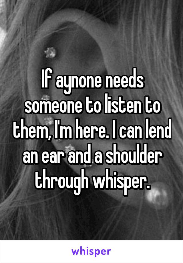 If aynone needs someone to listen to them, I'm here. I can lend an ear and a shoulder through whisper.