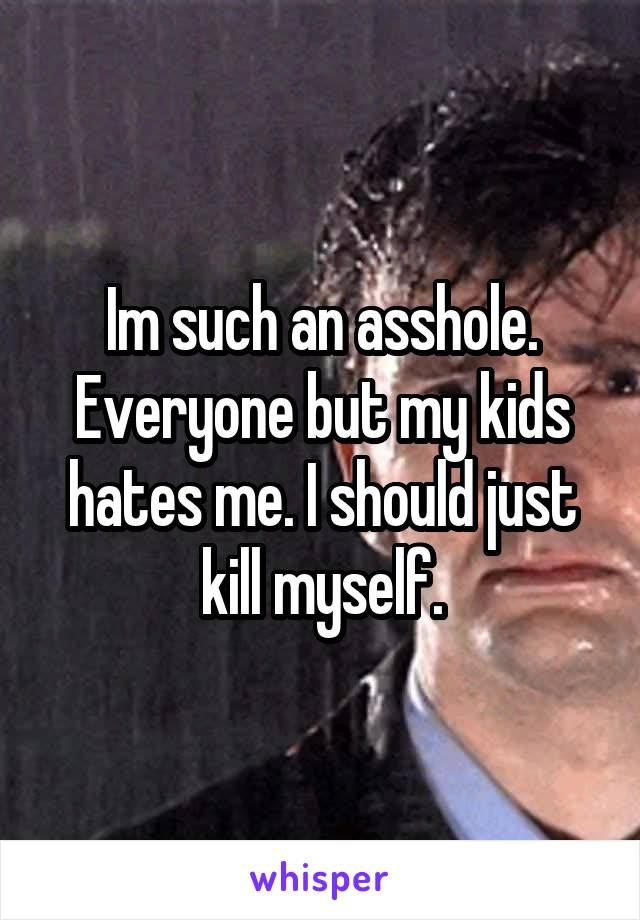 Im such an asshole. Everyone but my kids hates me. I should just kill myself.