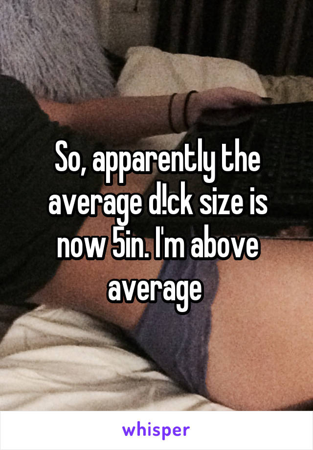 So, apparently the average d!ck size is now 5in. I'm above average