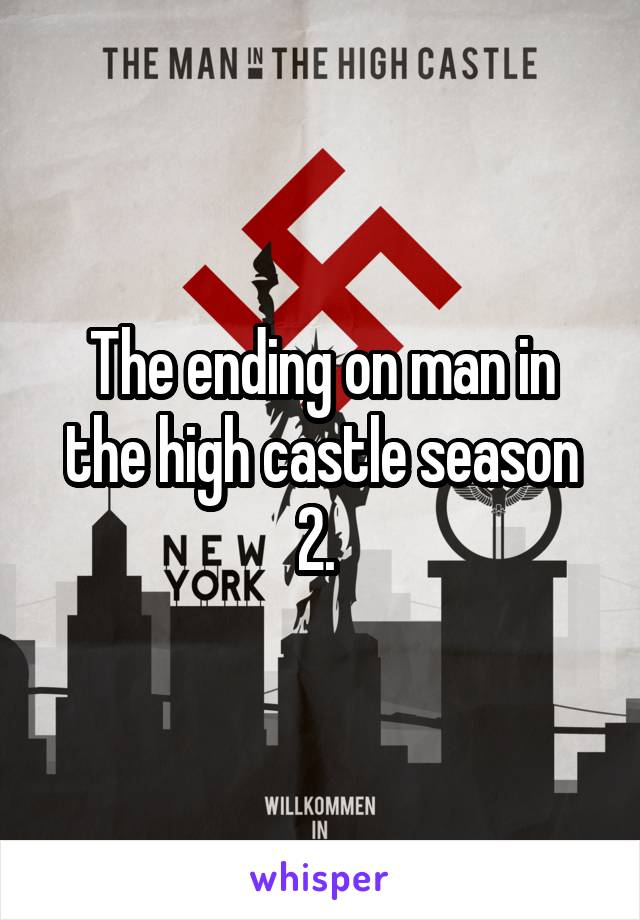 The ending on man in the high castle season 2.
