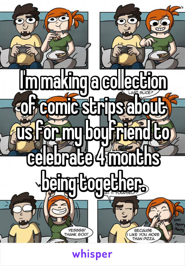 I'm making a collection of comic strips about us for my boyfriend to celebrate 4 months being together.