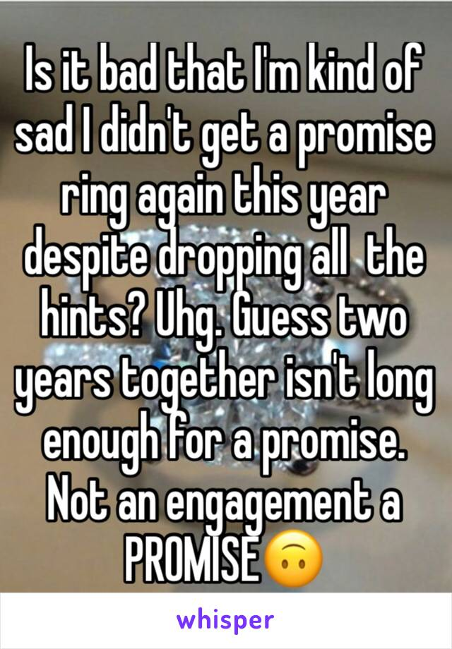 Is it bad that I'm kind of sad I didn't get a promise ring again this year despite dropping all  the hints? Uhg. Guess two years together isn't long enough for a promise. Not an engagement a PROMISE🙃