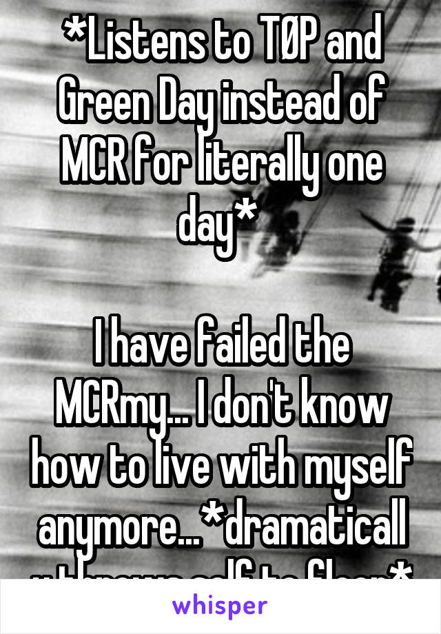 *Listens to TØP and Green Day instead of MCR for literally one day*   I have failed the MCRmy... I don't know how to live with myself anymore...*dramatically throws self to floor*