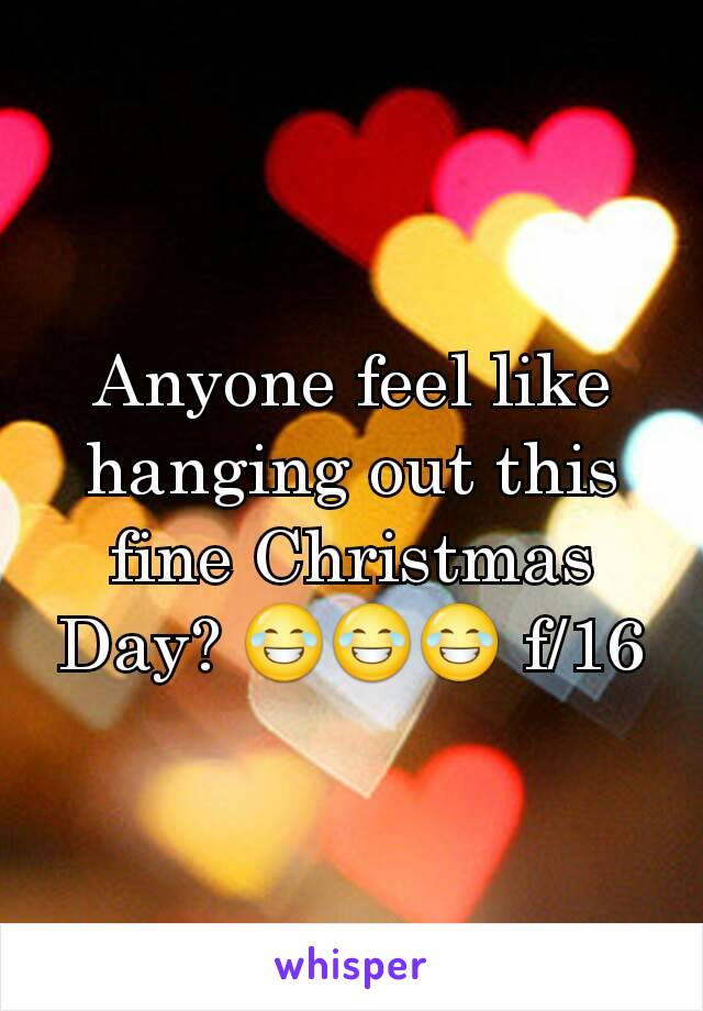 Anyone feel like hanging out this fine Christmas Day? 😂😂😂 f/16