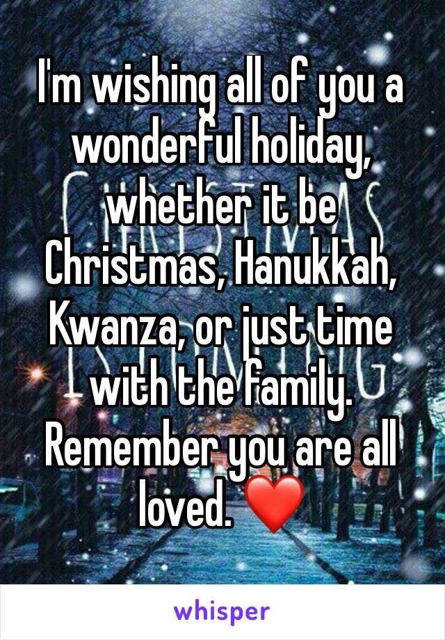 I'm wishing all of you a wonderful holiday, whether it be Christmas, Hanukkah, Kwanza, or just time with the family. Remember you are all loved. ❤