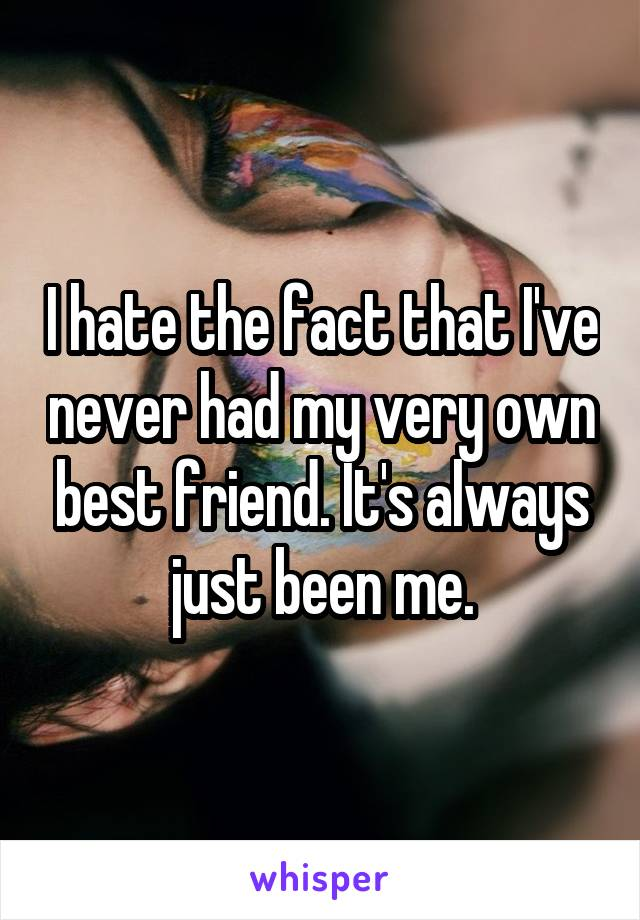 I hate the fact that I've never had my very own best friend. It's always just been me.