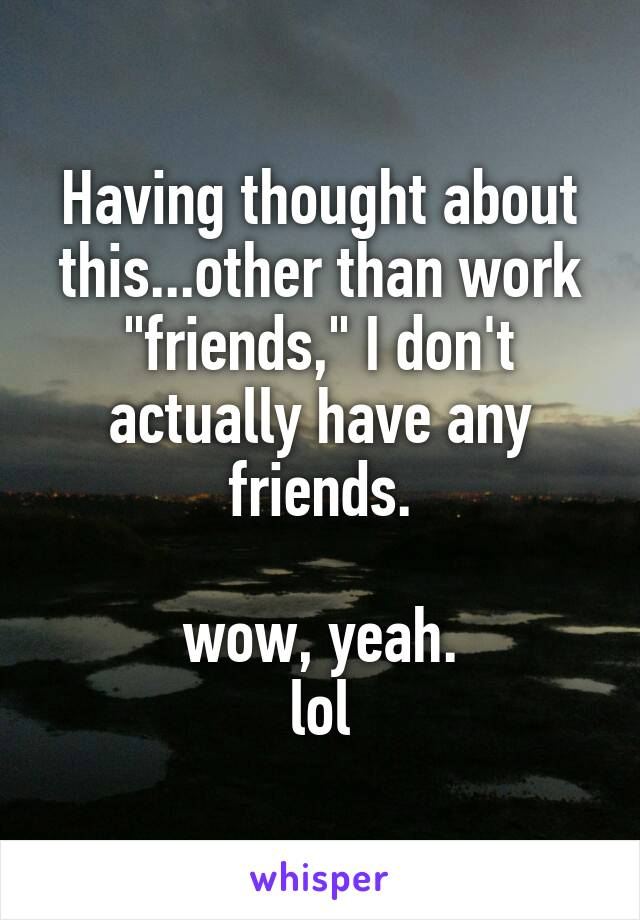 "Having thought about this...other than work ""friends,"" I don't actually have any friends.  wow, yeah. lol"