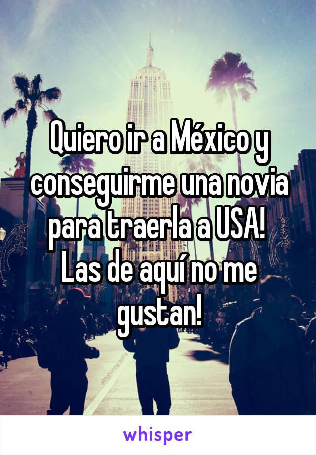 Quiero ir a México y conseguirme una novia para traerla a USA!  Las de aquí no me gustan!