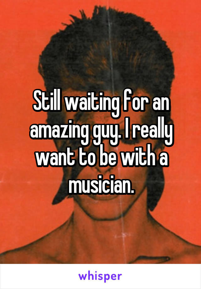 Still waiting for an amazing guy. I really want to be with a musician.