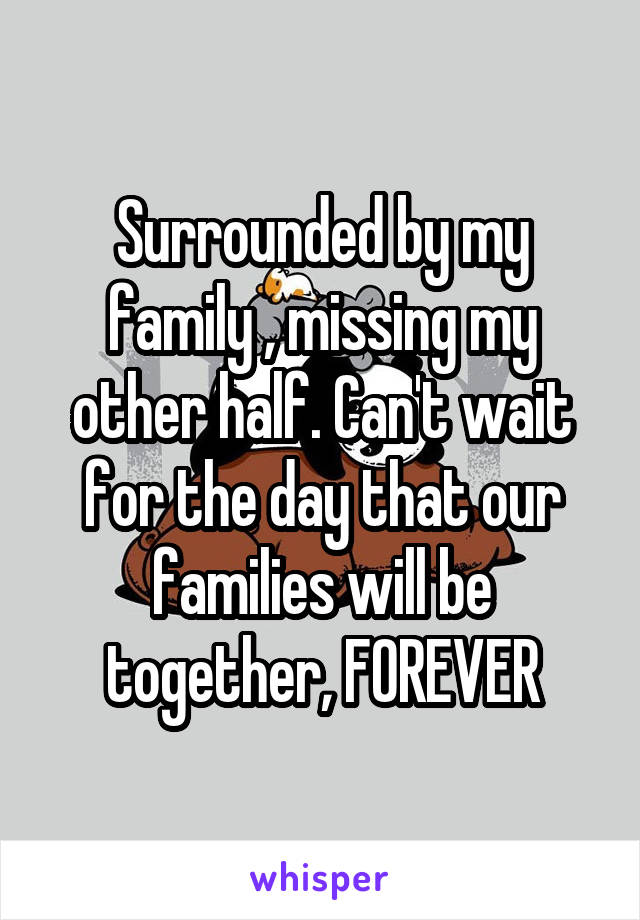 Surrounded by my family , missing my other half. Can't wait for the day that our families will be together, FOREVER