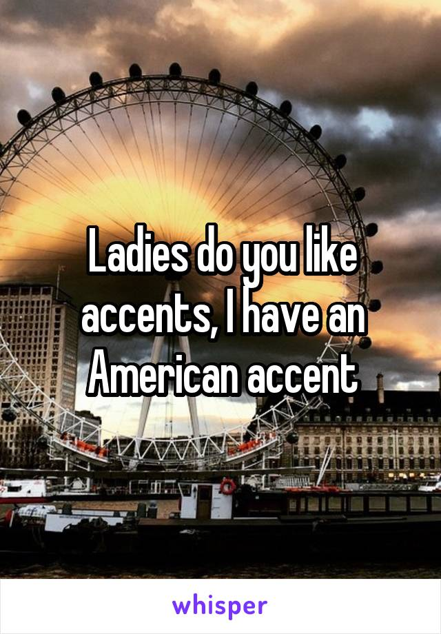 Ladies do you like accents, I have an American accent